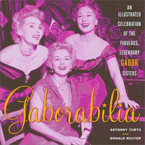 Gaborabilia: An Illustrated Celebration of the Fabulous, Legendary Gabor Sisters - Anthony Turtu; Donald F. Reuter