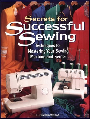 Secrets for Successful Sewing: Techniques for Mastering Your Sewing Machine and Serger - Barbara Weiland