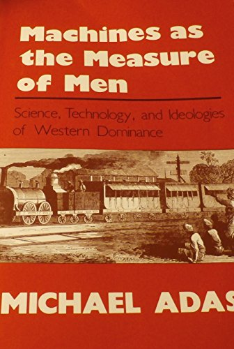 Machines as the Measure of Men: Science, Technology, and Ideologies of Western Dominance - Adas M