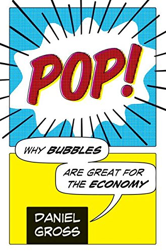 Pop!: Why Bubbles Are Great For The Economy - Daniel Gross