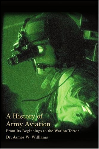 A History of Army Aviation: From Its Beginnings to the War on Terror - Dr. James Williams