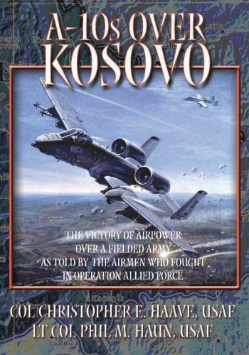 A-10s Over Kosovo:the Victory of Airpower Over a Fielded Army As Told By the Airmen Who Faught in Operation Allied Force - Christopher Haave; Phil Haun