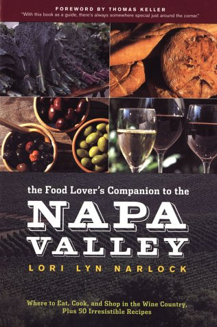 The Food Lover's Companion to the Napa Valley: Where to Eat, Cook, and Shop in the Wine Country Plus 50 Irresistible Recipes - Lori Lyn Narlock