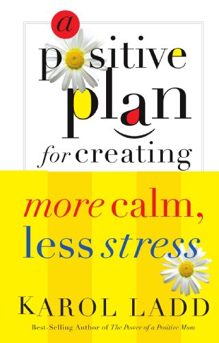 A Positive Plan For Creating More Calm Less Stress - Karol Ladd