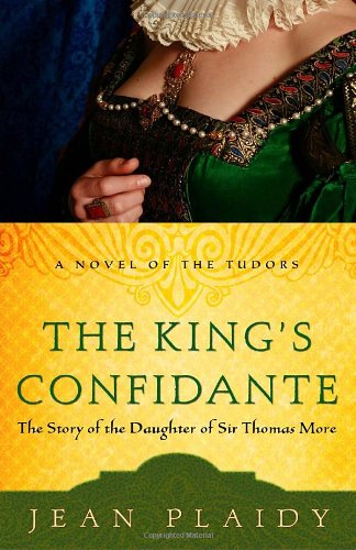 The King's Confidante: The Story of the Daughter of Sir Thomas More (A Novel of the Tudors) - Jean Plaidy