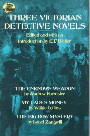Three Victorian Detective Novels: The Unknown Weapon/My Lady's Monkey/The Big Bow Mystery - E.F. Bleiler; Andrew Forrester; Wilkie Collins; Israel Zangwill