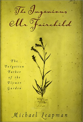 The Ingenious Mr. Fairchild: The Forgotten Father of the Flower Garden - Michael Leapman