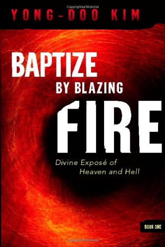 Baptize By Blazing Fire: Divine Expose of Heaven and Hell - Kim Yong-Doo