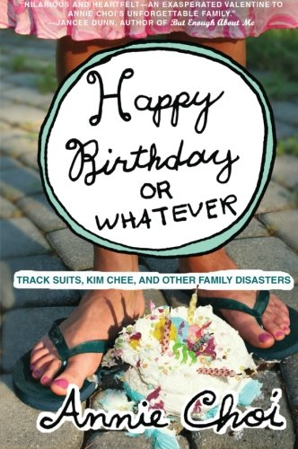 Happy Birthday or Whatever: Track Suits, Kim Chee, and Other Family Disasters - Annie Choi