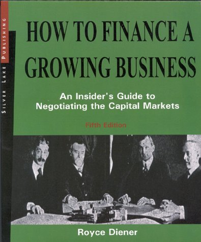 How to Finance a Growing Business, Fifth Edition: An Insider's Guide to Negotiating the Capital Markets - Royce Diener