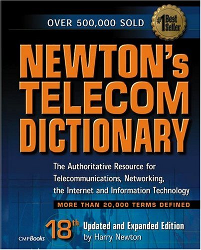 Newton's Telecom Dictionary: The Authoritative Resource for Telecommunications, Networking, the Internet and Information Technology (18th Ed - Harry Newton; Ray Horak