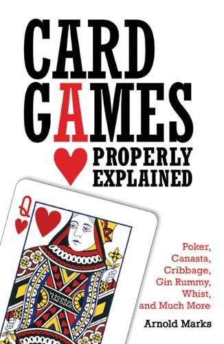 Card Games Properly Explained: Poker, Canasta, Cribbage, Gin Rummy, Whist, and Much More - Arnold Marks
