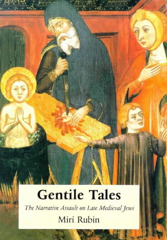 Gentile Tales: The Narrative Assault on Late-Medieval Jews - Miri Rubin