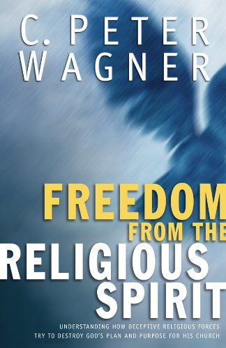 Freedom from the Religious Spirit: Understanding How Deceptive Religious Forces Try To Destroy God's Plan and Purpose for His Church - C. Peter Wagner