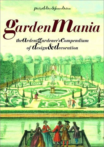 Garden Mania: The Ardent Gardener's Compendium of Design and Decoration - Philip de Bay; James Bolton