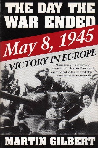 The Day the War Ended: May 8, 1945 : Victory in Europe - Martin Gilbert