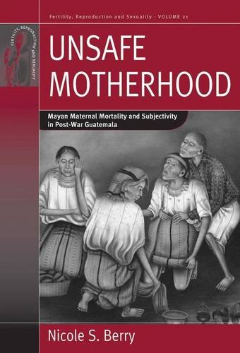 Unsafe Motherhood: Mayan Maternal Mortality and Subjectivity in Post-War Guatemala (Fertility, Reproduction and Sexuality) - Nicole S. Berry