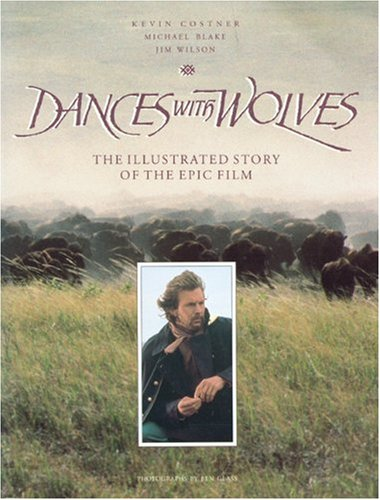 Dances With Wolves: The Illustrated Story of the Epic Film (Newmarket Pictorial Moviebooks) - Kevin Costner; Michael Blake; Jim Wilson; Ben Glass