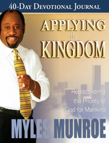 Applying the Kingdom 40-Day Devotional: Rediscovering the Priority of the Kingdom for Mankind - Myles Munroe