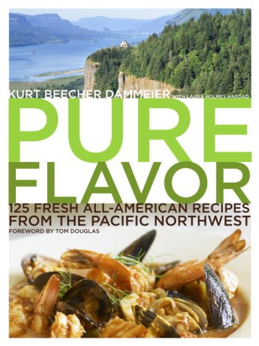 Pure Flavor: 125 Fresh All-American Recipes from the Pacific Northwest - Kurt Beecher Dammeier, Laura Holmes Haddad