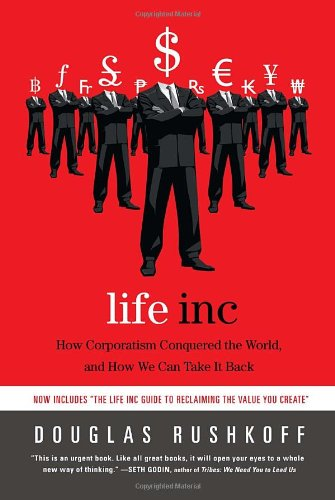 Life Inc: How Corporatism Conquered the World, and How We Can Take It Back - Douglas Rushkoff