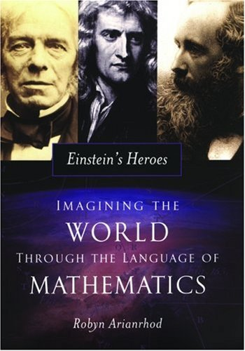 Einstein's Heroes: Imagining the World through the Language of Mathematics - Robyn Arianrhod