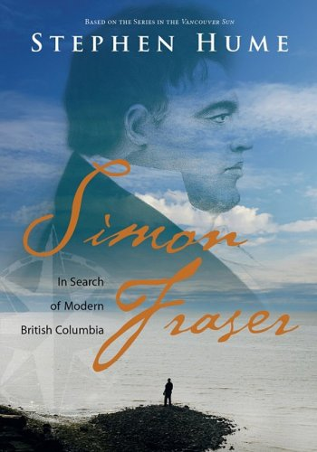 Simon Fraser: In Search of Modern British Columbia - Stephen Hume