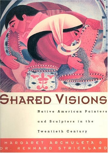 Shared Visions: Native American Painters and Sculptors in the Twentieth Century - Margaret Archuleta; Rennard Strickland