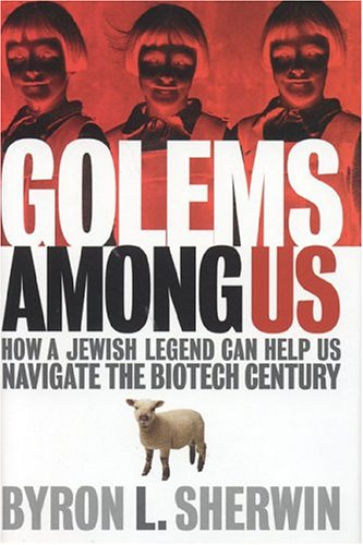 Golems Among Us: How a Jewish Legend Can Help Us Navigate the Biotech Century - Byron L. Sherwin