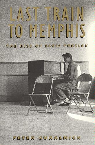 Last Train to Memphis the Rise of Elvis - Peter Guralnick
