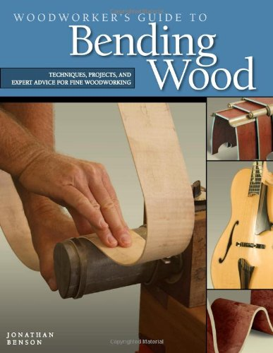Woodworker's Guide to Bending Wood: Techniques, Projects, and Expert Advice for Fine Woodworking - Jonathan Benson
