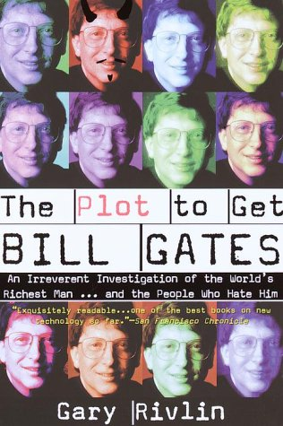 The Plot to Get Bill Gates: An Irreverent Investigation of the World's Richest Man... and the People Who Hate Him - Gary Rivlin