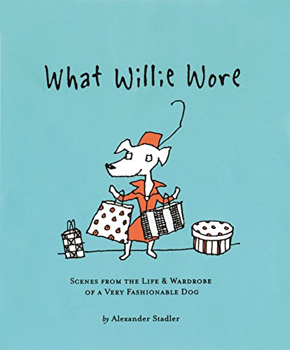 What Willie Wore: Scenes from the Life and Wardrobe of a Very Fashionable Dog - Alexander Stadler