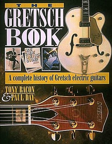 The Gretsch Book - A Complete History of Gretsch Electric Guitars - Tony Bacon; Paul Day