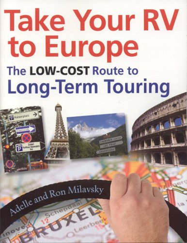 Take Your RV To Europe: The Low-Cost Route To Long-Term Touring - Ron Milavsky; Adelle Milavsky