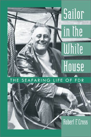 Sailor in the White House: The Seafaring Life of FDR - Robert F. Cross