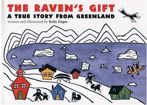 The Raven's Gift: A True Story from Greenland - Kelly Dupre