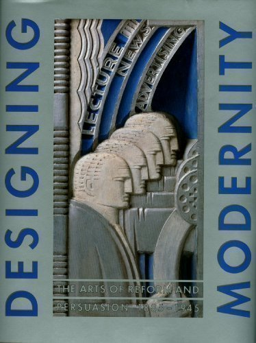 Designing Modernity: The Arts of Reform and Persuasion 1885-1945 - Wendy Kaplan; Wolfsonian Foundation