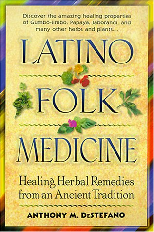 Latino Folk Medicine: Healing Herbal Remedies from Ancient Traditions - Anthony DeStefano