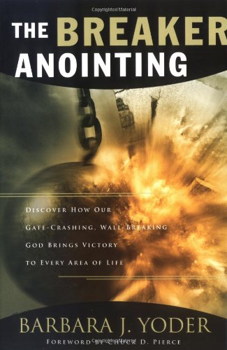 The Breaker Anointing: Discover How Our Gate-Crashing, Wall-Breaking God Brings Victory to Every Area of Life - Barbara J. Yoder