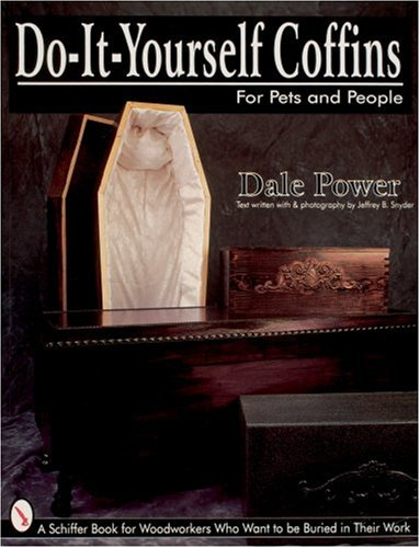 Do It Yourself Coffins for Pets and People: A Schiffer Book for Woodworkers Who Want to Be Buried in Their Work - Dale Power; Jeffrey B. Snyder
