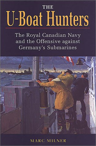 The U-Boat Hunters: The Royal Canadian Navy and the Offensive Against Germany's Submarines - Marc Milner