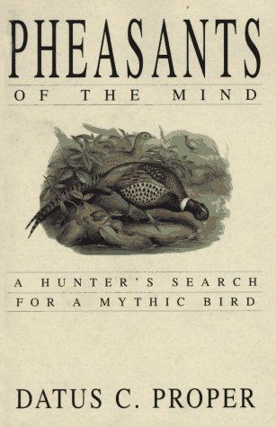 Pheasants of the Mind: A Hunter's Search for a Mythic Bird - Datus Proper