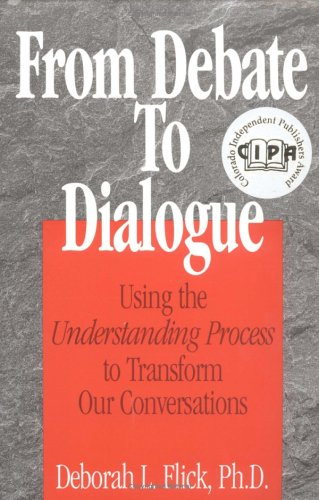 From Debate to Dialogue : Using the Understanding Process to Transform Our Conversations - Deborah L., PhD., Flick