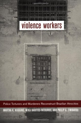 Violence Workers: Police Torturers and Murderers Reconstruct Brazilian Atrocities - Martha Knisely Huggins; Mika Haritos-Fatouros; Philip G. Zimbardo