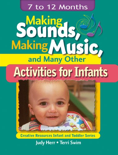 Making Sounds, Making Music,  &  Many Other Activities for Infants: 7 to 12 Months (Creative Resources Infant and Toddler Series) - Judy Herr; Terri Jo Swim