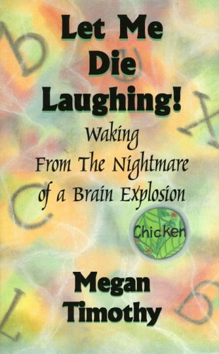 Let Me Die Laughing!: Waking From The Nightmare Of A Brain Explosion - Megan Timothy