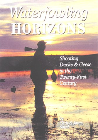 Waterfowling Horizons: Shooting Ducks  &  Geese in the Twenty-First Century - Christopher Smith; Jason Smith