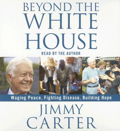 Beyond the White House: Waging Peace, Fighting Disease, Building Hope - Jimmy Carter