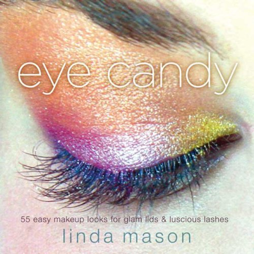 Eye Candy: 55 Easy Makeup Looks for Glam Lids and Luscious Lashes - Linda Mason